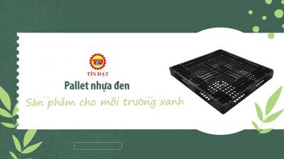 Pallet nhựa đen - giải pháp cho môi trường xanh